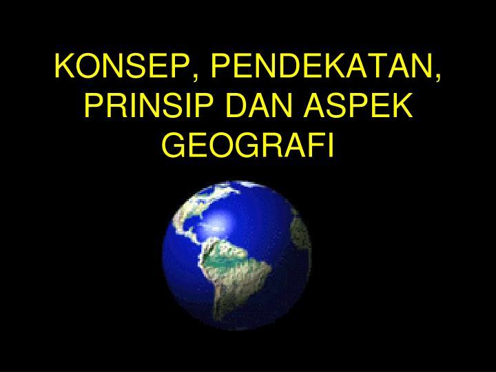 konsep pendekatan prinsip dan aspek geografi n.