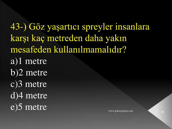 43-) Göz yaşartıcı spreyler insanlara karşı kaç metreden daha yakın mesafeden kullanılmamalıdır?