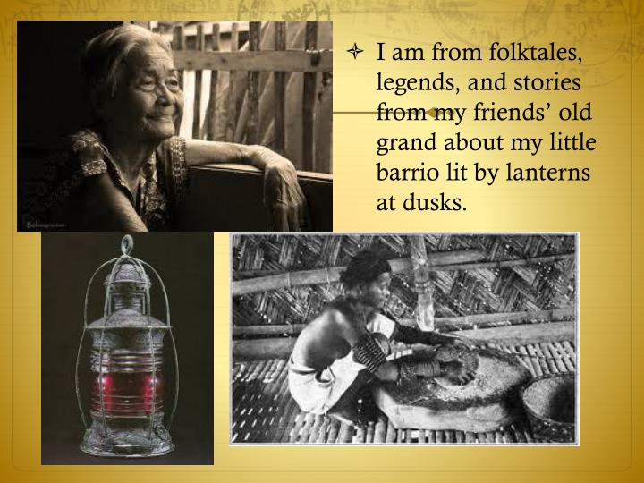 I am from folktales, legends, and stories from my friends' old grand about my little barrio lit by lanterns at dusks.