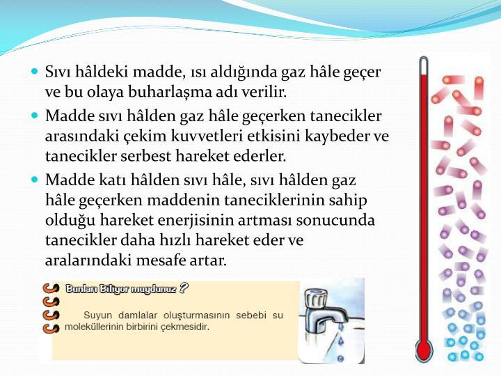 Sıvı hâldeki madde, ısı aldığında gaz hâle geçer ve bu olaya buharlaşma adı verilir.