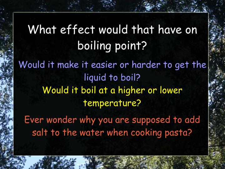 does adding salt to water make it boil at a higher temperature essay The intent of this experiment was to find whether or non salt would impact the boiling point of h2o much of the research i conducted rejected my hypothesis which stated: if i add salt to h2o so the boiling point of the h2o will diminish.