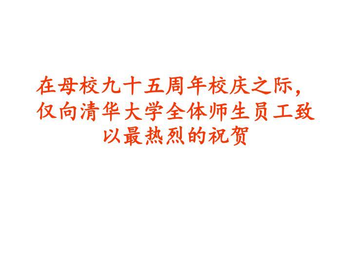 在母校九十五周年校庆之际,仅向清华大学全体师生员工致以最热烈的祝贺