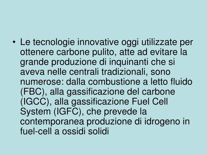 Le tecnologie innovative oggi utilizzate per ottenere carbone pulito, atte ad evitare la grande produzione di inquinanti che si aveva nelle centrali tradizionali, sono numerose: dalla combustione a letto fluido (FBC), alla gassificazione del carbone (IGCC), alla gassificazione Fuel Cell System (IGFC), che prevede la contemporanea produzione di idrogeno in fuel-cell a ossidi solidi