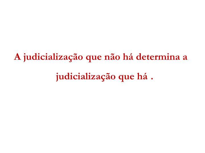 A judicialização que não há determina a judicialização que há.