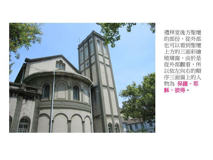 禮拜堂後方聖壇的部份,從外部也可以看到聖壇上方的三面彩繪玻璃窗,由於是從外部觀看,所以依左向右的順序三面窗上的人物為