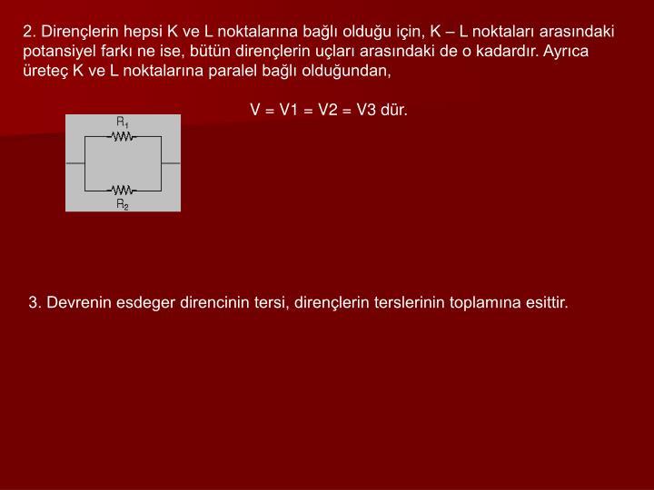 2. Dirençlerin hepsi K ve L noktalarına bağlı olduğu için, K – L noktaları arasındaki potansiyel farkı ne ise, bütün dirençlerin uçları arasındaki de o kadardır. Ayrıca üreteç K ve L noktalarına paralel bağlı olduğundan,