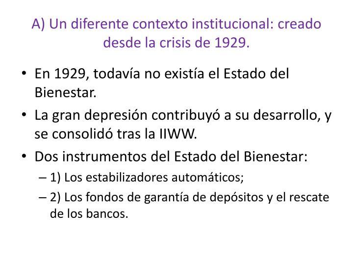 A) Un diferente contexto institucional: creado desde la crisis de 1929.