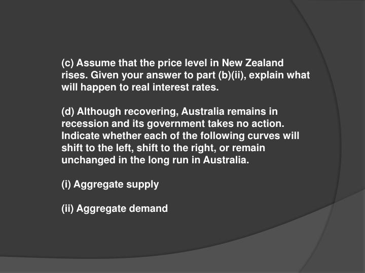 (c) Assume that the price level in New Zealand rises. Given your answer to part (b)(ii), explain what will happen to real interest rates.
