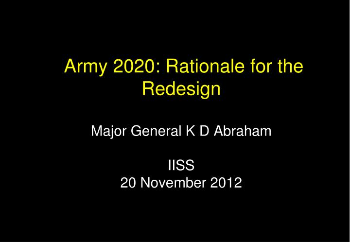 army 2020 rationale for the redesign major general k d abraham iiss 20 november 2012 n.