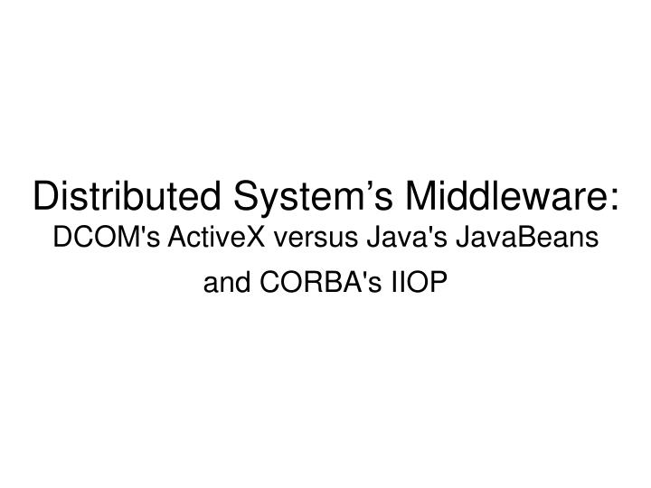 distributed system s middleware dcom s activex versus java s javabeans and corba s iiop n.