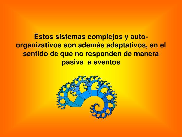 Estos sistemas complejos y auto-organizativos son además adaptativos, en el sentido de que no responden de manera pasiva  a eventos