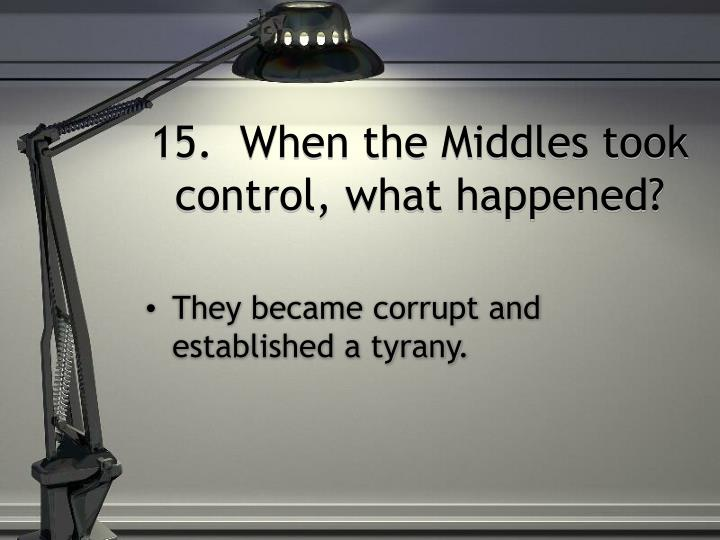 15.  When the Middles took control, what happened?