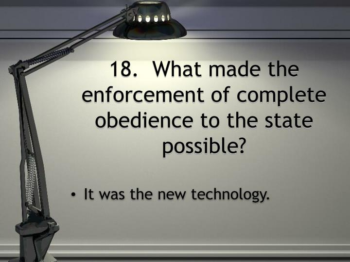 18.  What made the enforcement of complete obedience to the state possible?