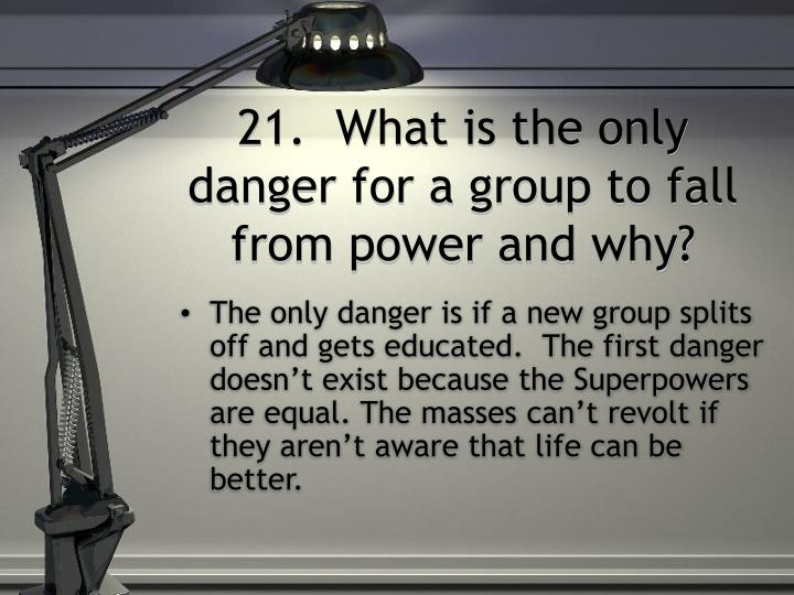 21.  What is the only danger for a group to fall from power and why?