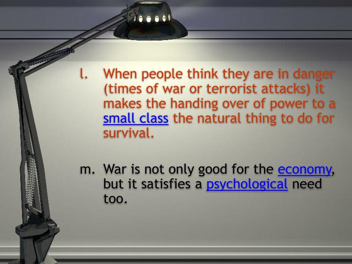 When people think they are in danger (times of war or terrorist attacks) it makes the handing over of power to a