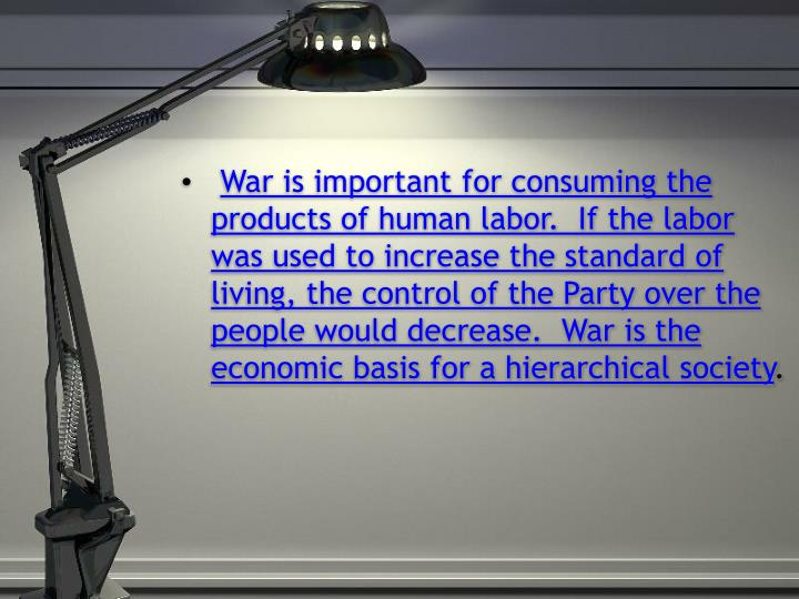 War is important for consuming the products of human labor.  If the labor was used to increase the standard of living, the control of the Party over the people would decrease.  War is the economic basis for a hierarchical society