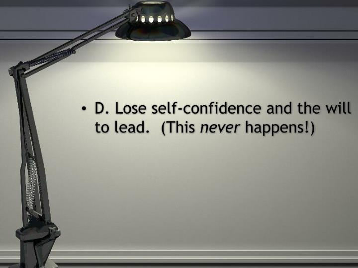 D. Lose self-confidence and the will to lead.  (This