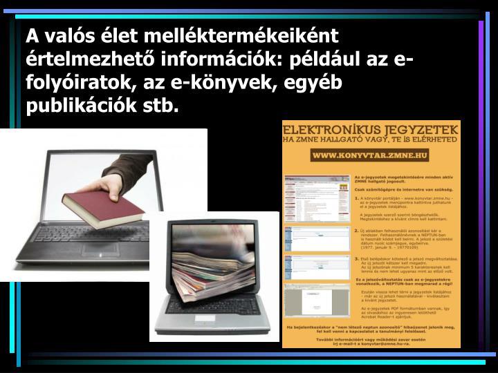 A valós élet melléktermékeiként értelmezhető információk: például az e-folyóiratok, az e-könyvek, egyéb publikációk stb.
