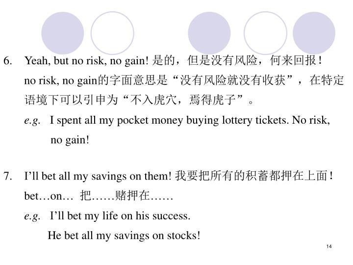 6.Yeah, but no risk, no gain!