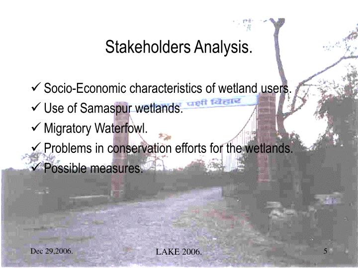 an introduction to the analysis of stakeholders A stakeholder is a person or organisation who has something to gain or lose as a result of the outcomes of a project, programme or process (hovland, ingie 'successful communication: a toolkit for researchers and civil society organisations', p8, 2005) it is vital to discover who all the.