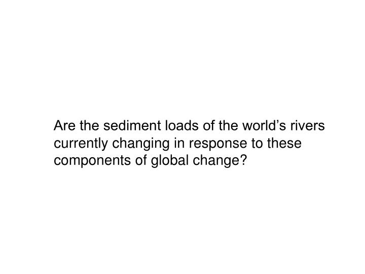 Are the sediment loads of the world's rivers currently changing in response to these components of global change?