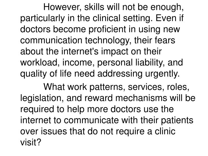 However, skills will not be enough, particularly in the clinical setting. Even if doctors become proficient in using new communication technology, their fears about the internet's impact on their workload, income, personal liability, and quality of life need addressing urgently.