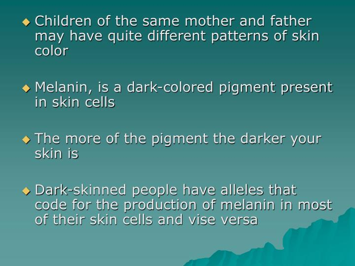 Children of the same mother and father may have quite different patterns of skin color