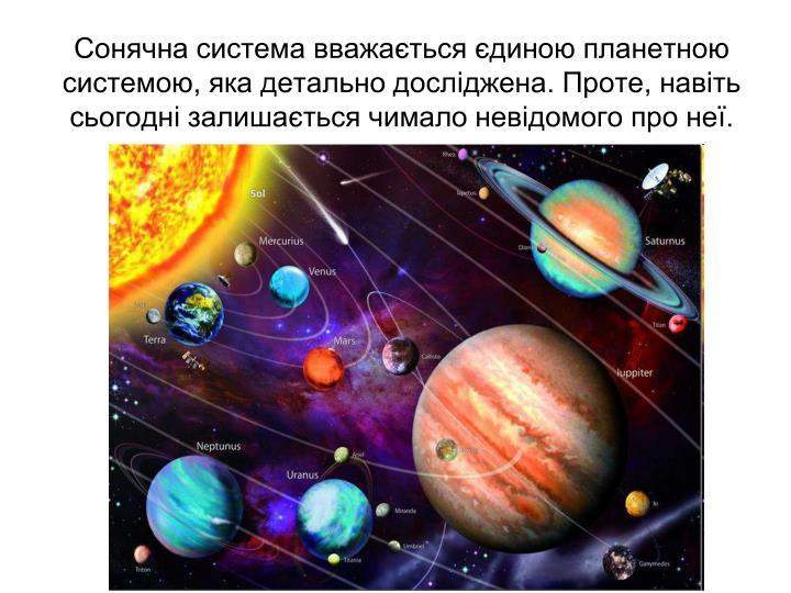 Сонячна система вважається єдиною планетною системою, яка детально досліджена. Проте, навіть сьогодні залишається чимало невідомого про неї.