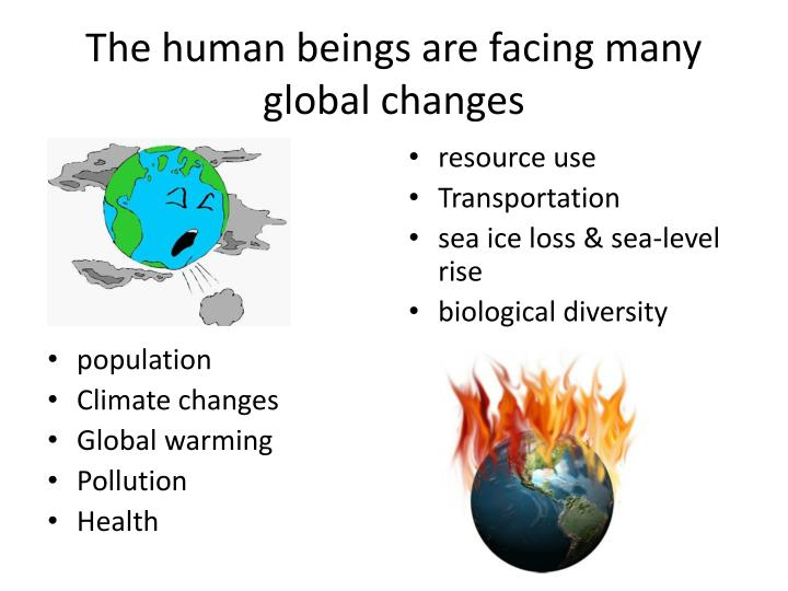 The human beings are facing many global changes