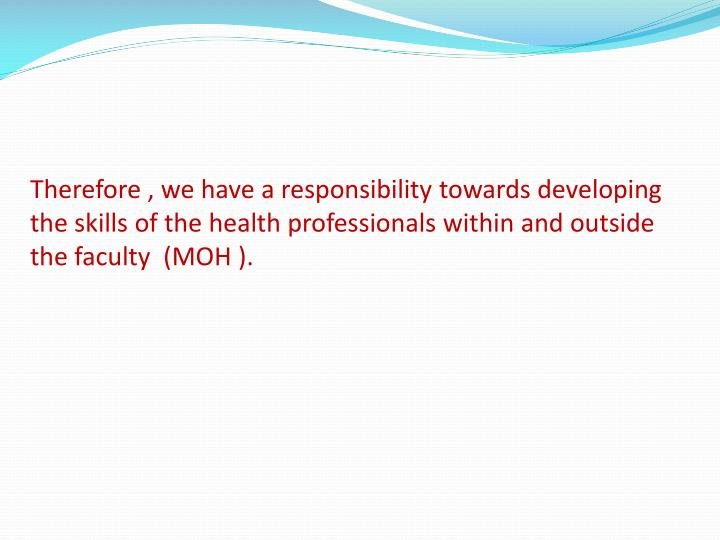 Therefore , we have a responsibility towards developing the skills of the health professionals within and outside the faculty  (MOH ).