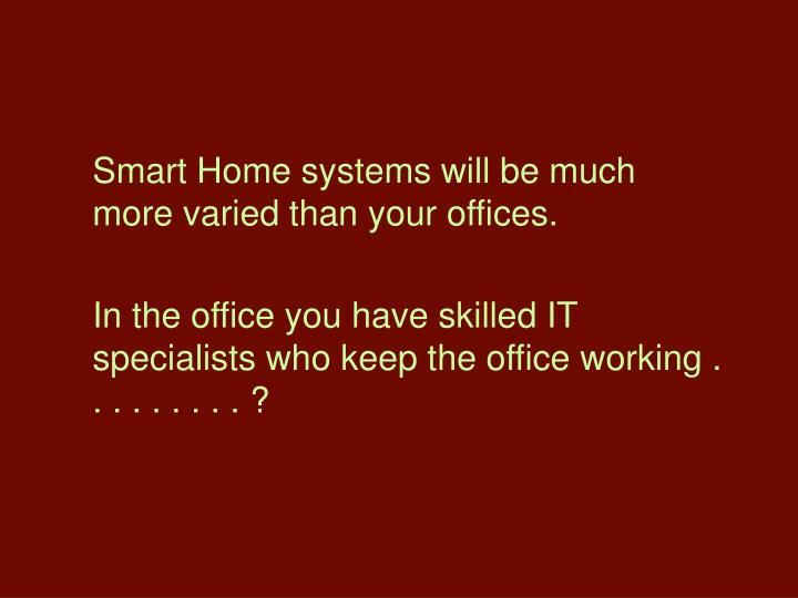 Smart Home systems will be much more varied than your offices.