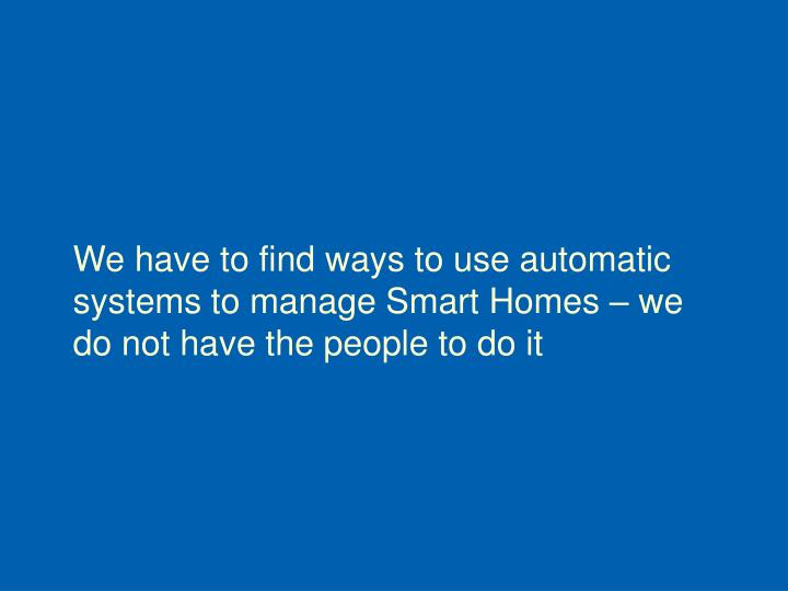 We have to find ways to use automatic systems to manage Smart Homes – we do not have the people to do it