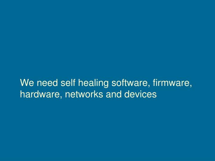 We need self healing software, firmware, hardware, networks and devices
