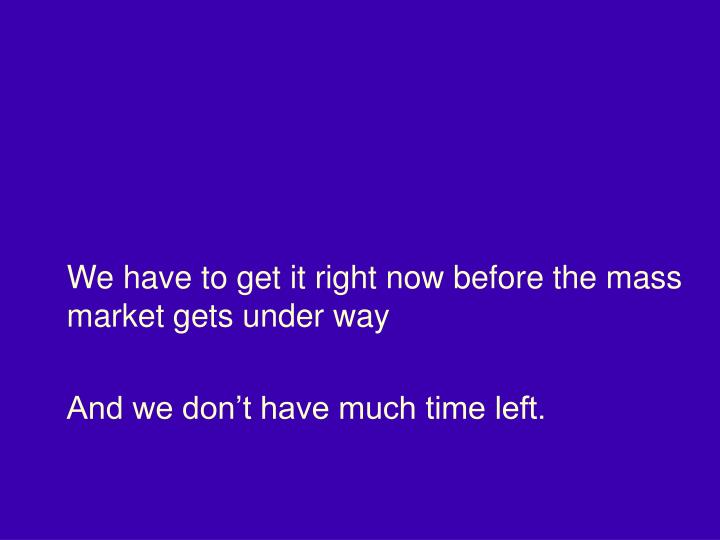 We have to get it right now before the mass market gets under way