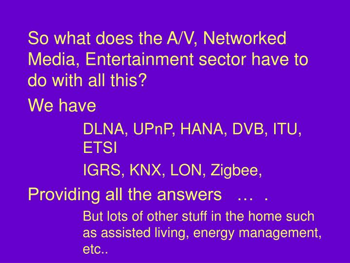 So what does the A/V, Networked Media, Entertainment sector have to do with all this?