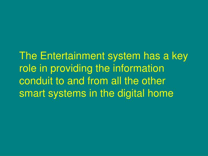 The Entertainment system has a key role in providing the information conduit to and from all the other smart systems in the digital home