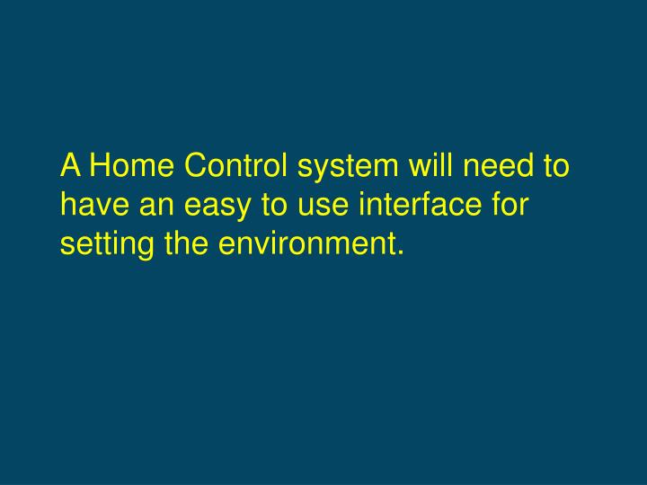 A Home Control system will need to have an easy to use interface for setting the environment.