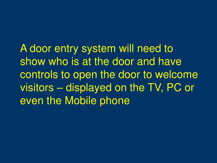 A door entry system will need to show who is at the door and have controls to open the door to welcome visitors – displayed on the TV, PC or even the Mobile phone