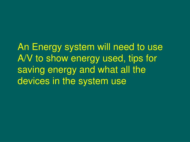An Energy system will need to use A/V to show energy used, tips for saving energy and what all the devices in the system use
