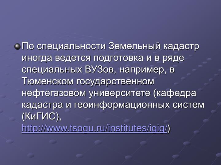 По специальности Земельный кадастр иногда ведется подготовка и в ряде специальных ВУЗов, например, в Тюменском государственном  нефтегазовом университете (кафедра кадастра и геоинформационных систем (КиГИС),