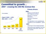committed to growth 2007 crossing the 250 m revenue line