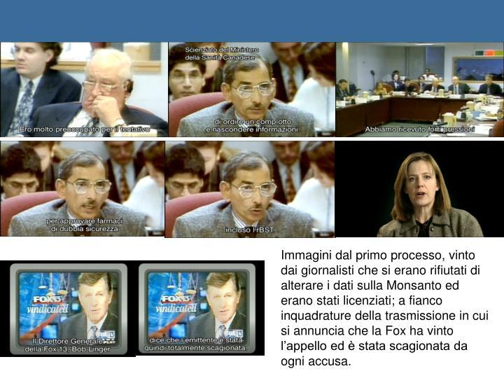 Immagini dal primo processo, vinto dai giornalisti che si erano rifiutati di alterare i dati sulla Monsanto ed erano stati licenziati; a fianco inquadrature della trasmissione in cui si annuncia che la Fox ha vinto l'appello ed è stata scagionata da ogni accusa.