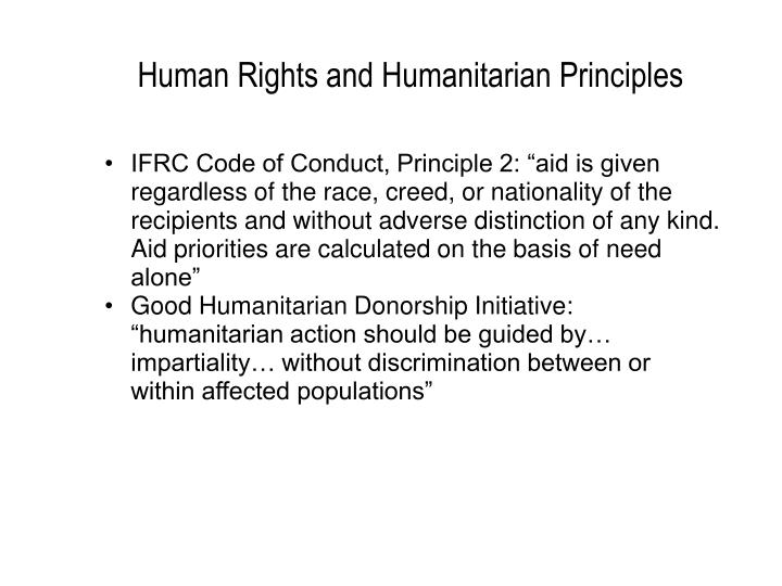 """IFRC Code of Conduct, Principle 2: """"aid is given regardless of the race, creed, or nationality of the recipients and without adverse distinction of any kind. Aid priorities are calculated on the basis of need alone"""""""