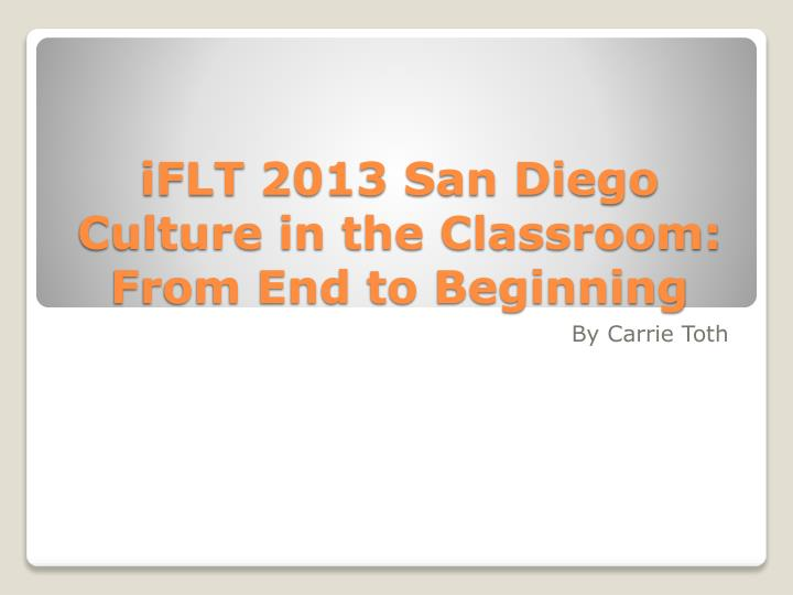 Iflt 2013 san diego culture in the classroom from end to beginning