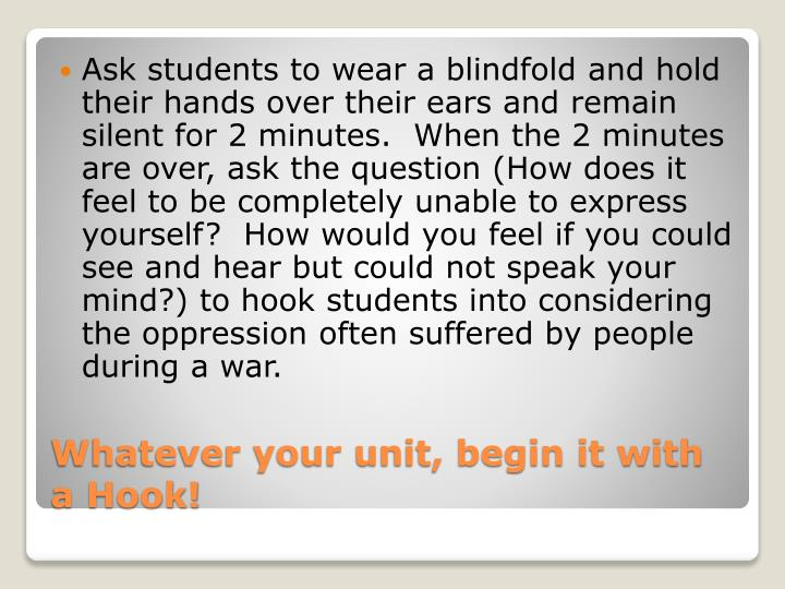 Ask students to wear a blindfold and hold their hands over their ears and remain silent for 2 minutes.  When the 2 minutes are over, ask the question (How does it feel to be completely unable to express yourself?  How would you feel if you could see and hear but could not speak your mind?) to hook students into considering the oppression often suffered by people during a war.