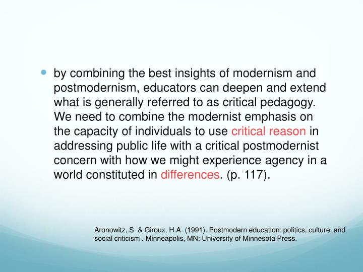 by combining the best insights of modernism and postmodernism, educators can deepen and extend what is generally referred to as critical pedagogy. We need to combine the modernist emphasis on the capacity of individuals to use