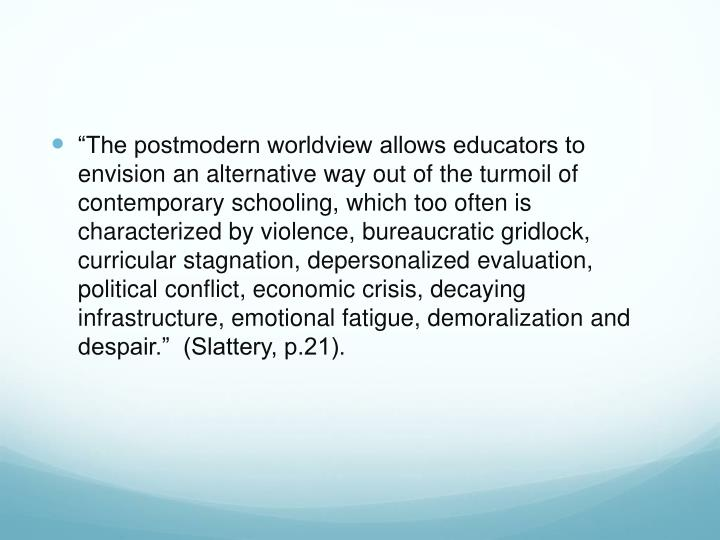 """""""The postmodern worldview allows educators to envision an alternative way out of the turmoil of contemporary schooling, which too often is characterized by violence, bureaucratic gridlock, curricular stagnation, depersonalized evaluation, political conflict, economic crisis, decaying infrastructure, emotional fatigue, demoralization and despair.""""  (Slattery, p.21)."""