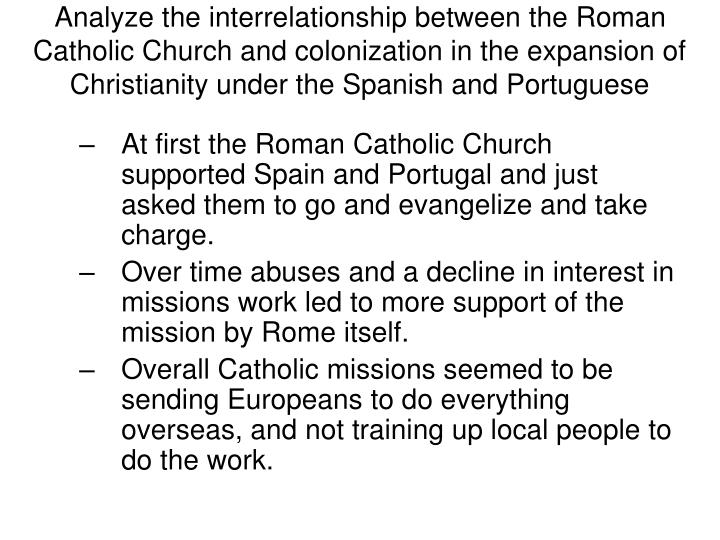 Analyze the interrelationship between the Roman Catholic Church and colonization in the expansion of Christianity under the Spanish and Portuguese