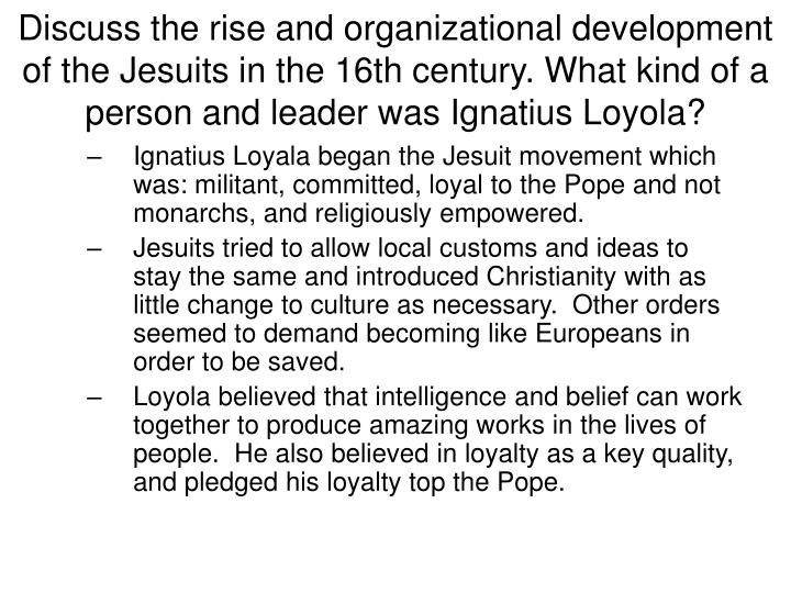 Discuss the rise and organizational development of the Jesuits in the 16th century. What kind of a person and leader was Ignatius Loyola?