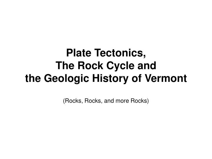 plate tectonics the rock cycle and the geologic history of vermont rocks rocks and more rocks n.